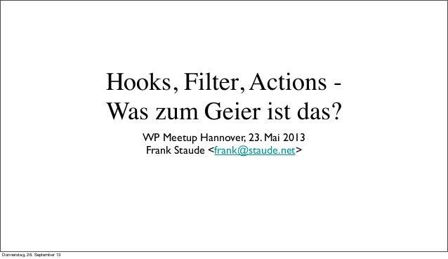 Hooks, Filter, Actions - Was zum Geier ist das? WP Meetup Hannover, 23. Mai 2013 Frank Staude <frank@staude.net> Donnersta...