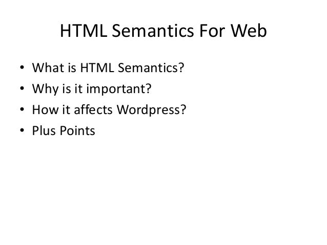 HTML Semantics For Web • What is HTML Semantics? • Why is it important? • How it affects Wordpress? • Plus Points