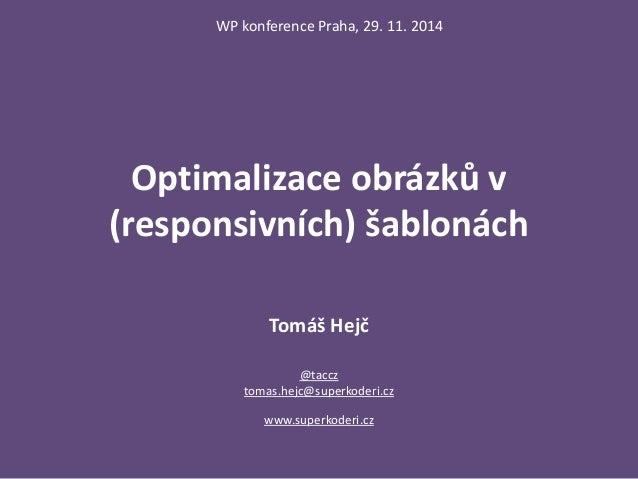 WP konference Praha, 29. 11. 2014  Optimalizace obrázků v  (responsivních) šablonách  Tomáš Hejč  @taccz  tomas.hejc@super...