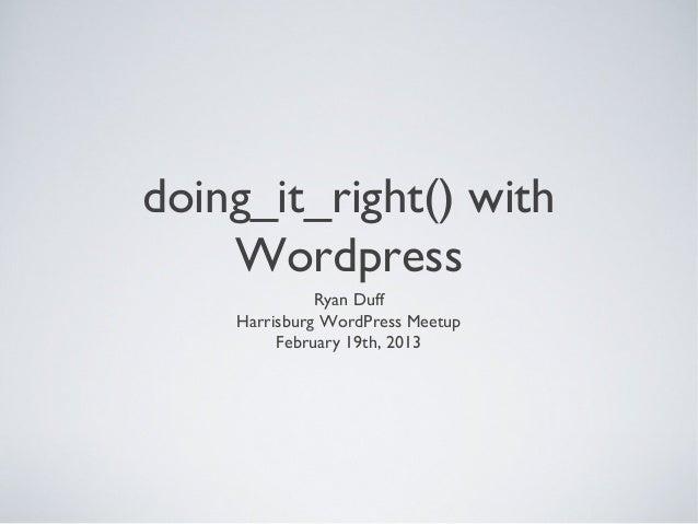 doing_it_right() with    Wordpress              Ryan Duff    Harrisburg WordPress Meetup         February 19th, 2013