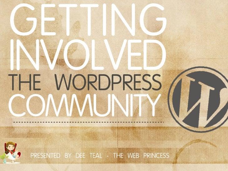 GETTINGINVOLVEDTHE WORDPRESSCOMMUNITY PRESENTED BY DEE TEAL - THE WEB PRINCESS