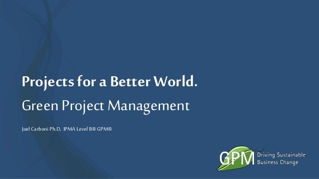 Projects for a BetterWorld. GreenProject Management Joel CarboniPh.D, IPMALevel B® GPM®