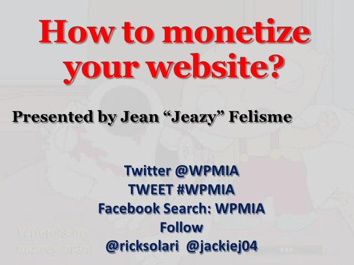 """How to monetize    your website?Presented by Jean """"Jeazy"""" Felisme              Twitter @WPMIA               TWEET #WPMIA  ..."""
