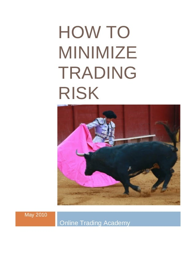 HOW TO           MINIMIZE           TRADING           RISKMay 2010           Online Trading Academy