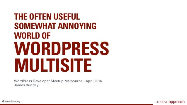 @jamesbundey THE OFTEN USEFUL SOMEWHAT ANNOYING WORLD OF WORDPRESS  MULTISITE WordPress Developer Meetup Melbourne - Apri...