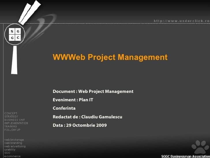 WWWeb Project Management  Document : Web Project Management Eveniment : Plan IT Conferinta Redactat de : Claudiu Gamulescu...