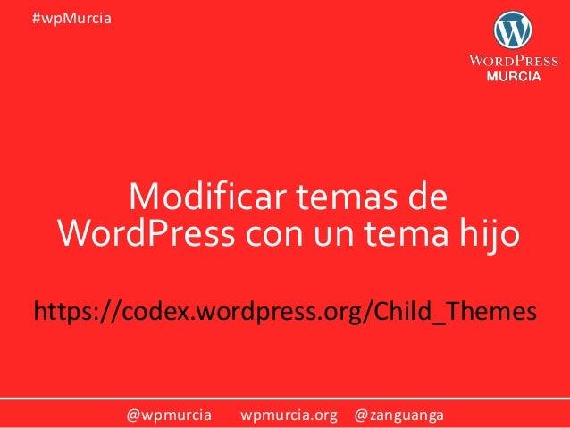@wpmurcia wpmurcia.org @zanguanga #wpMurcia Modificar temas de WordPress con un tema hijo https://codex.wordpress.org/Chil...