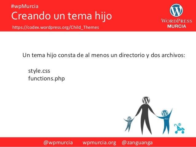 @wpmurcia wpmurcia.org @zanguanga #wpMurcia Un tema hijo consta de al menos un directorio y dos archivos: style.css functi...