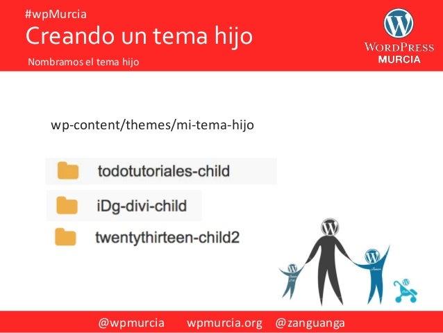 @wpmurcia wpmurcia.org @zanguanga #wpMurcia wp-content/themes/mi-tema-hijo Creando un tema hijo Nombramos el tema hijo