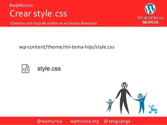 @wpmurcia wpmurcia.org @zanguanga #wpMurcia wp-content/theme/mi-tema-hijo/style.css Crear style.css Creamos una hoja de es...