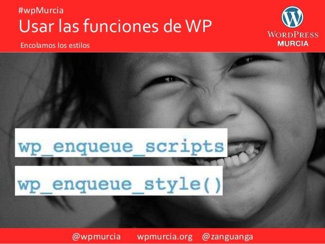 @wpmurcia wpmurcia.org @zanguanga #wpMurcia Usar las funciones deWP Encolamos los estilos