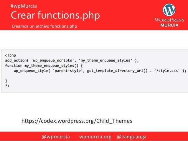 @wpmurcia wpmurcia.org @zanguanga #wpMurcia Crear functions.php Creamos un archivo functions.php https://codex.wordpress.o...