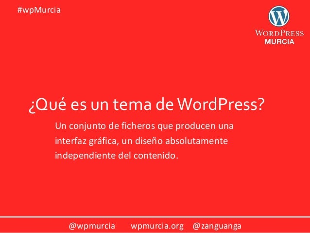 @wpmurcia wpmurcia.org @zanguanga #wpMurcia ¿Qué es un tema deWordPress? Un conjunto de ficheros que producen una interfaz...