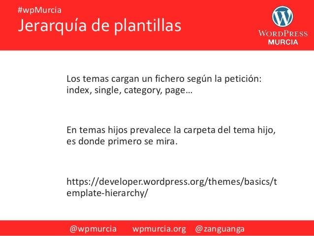 @wpmurcia wpmurcia.org @zanguanga #wpMurcia Jerarquía de plantillas Los temas cargan un fichero según la petición: index, ...