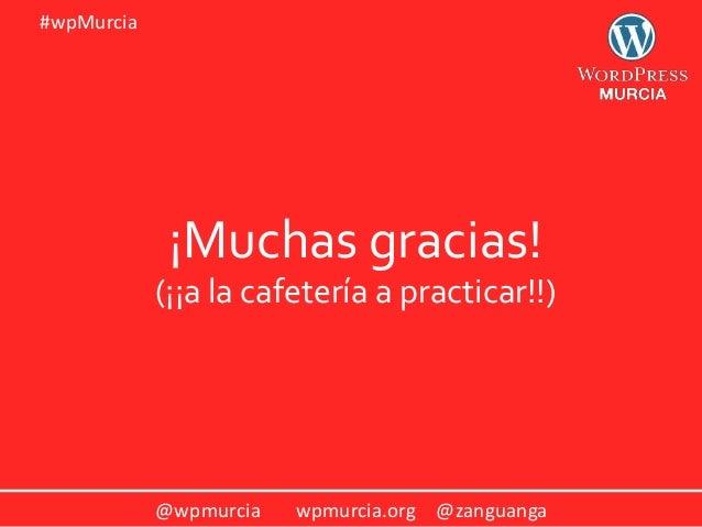 @wpmurcia wpmurcia.org @zanguanga #wpMurcia ¡Muchas gracias! (¡¡a la cafetería a practicar!!)