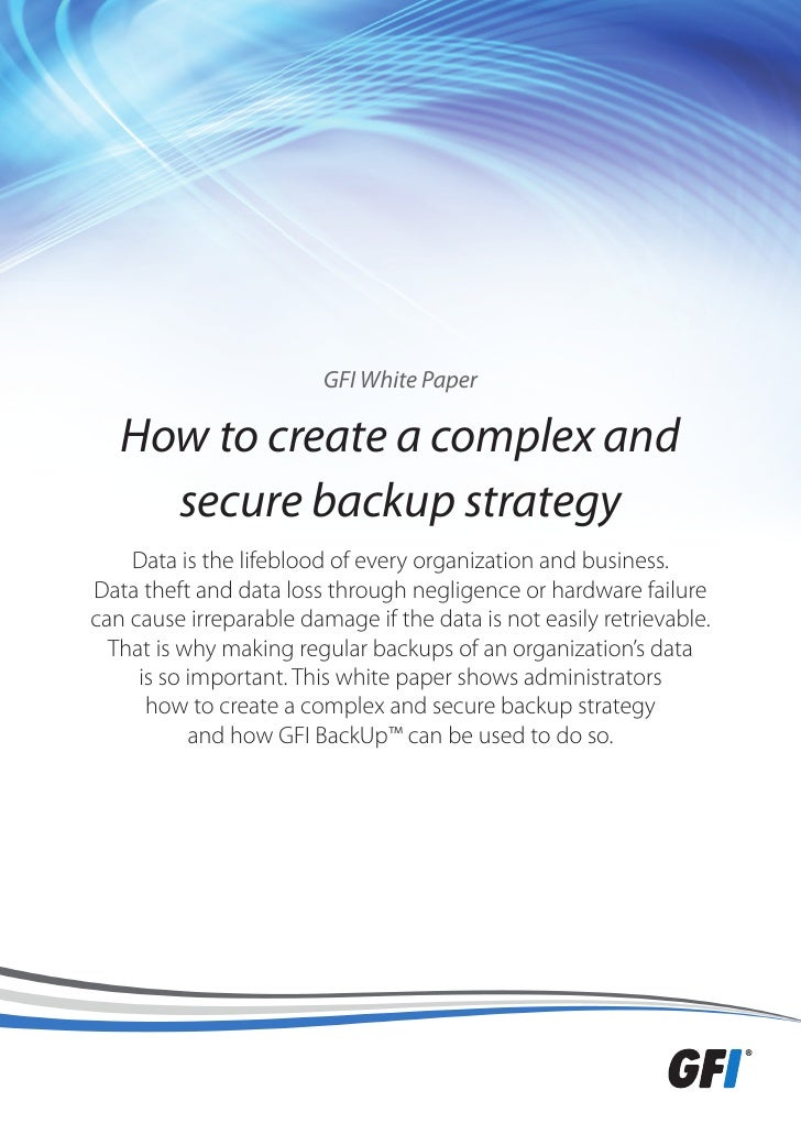GFI White Paper   How to create a complex and     secure backup strategy    Data is the lifeblood of every organization an...