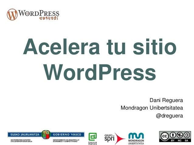 Acelera tu sitio WordPress Dani Reguera Mondragon Unibertsitatea @dreguera