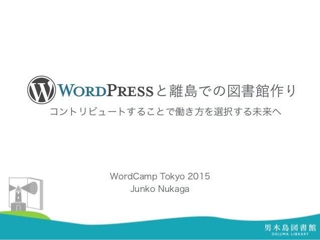と離島での図書館作り コントリビュートすることで働き方を選択する未来へ WordCamp Tokyo 2015 Junko Nukaga