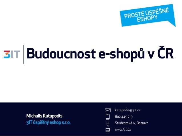 Budoucnost e-shopů v ČR 3IT úspěšný eshop s.r.o. katapodis@3it.cz 602 449 719 Studentská 17, Ostrava www.3it.cz Michalis K...