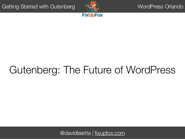 @davidlaietta | fixupfox.com Getting Started with Gutenberg WordPress Orlando Gutenberg: The Future of WordPress