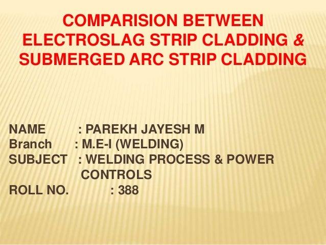 COMPARISION BETWEEN ELECTROSLAG STRIP CLADDING & SUBMERGED ARC STRIP CLADDING NAME : PAREKH JAYESH M Branch : M.E-I (WELDI...