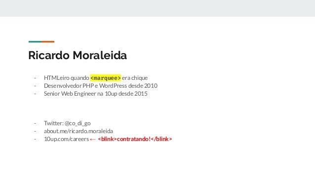Ricardo Moraleida - HTMLeiro quando <marquee> era chique - Desenvolvedor PHP e WordPress desde 2010 - Senior Web Engineer ...