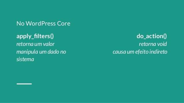 8611846 No WordPress Core apply_filters() do_action() retorna um valor retorna void manipula um dado no causa um efeito ind...