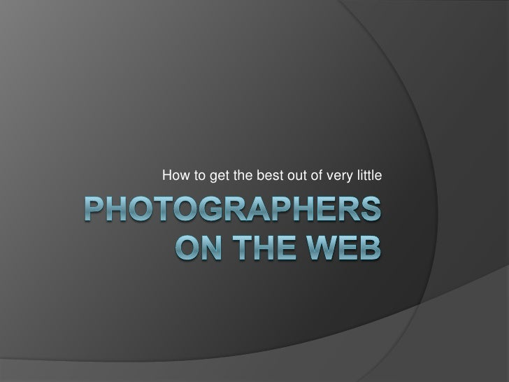Photographers on the Web<br />How to get the best out of very little<br />