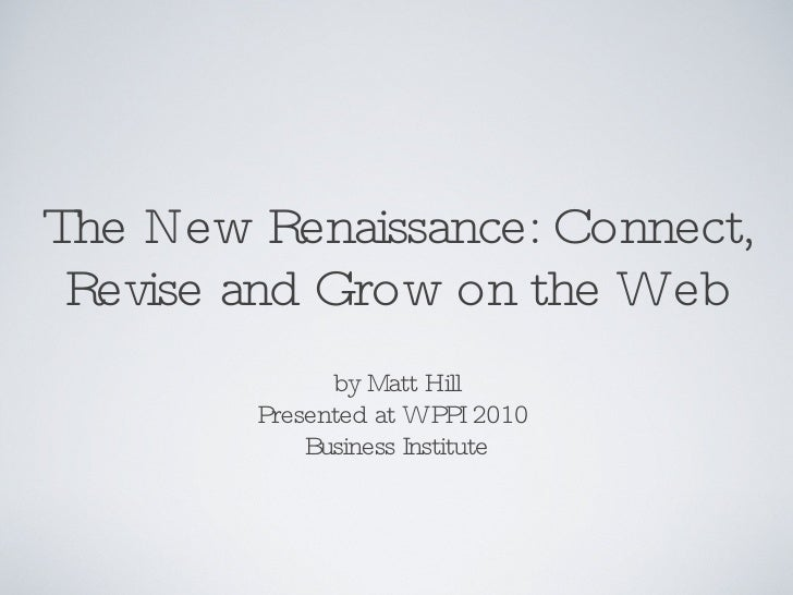 The New Renaissance: Connect, Revise and Grow on the Web <ul><li>by Matt Hill </li></ul><ul><li>Presented at WPPI 2010  </...