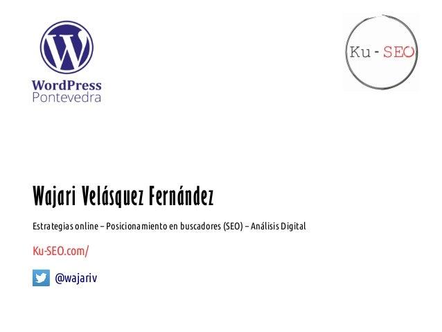 Wajari Velásquez Fernández Estrategias online – Posicionamiento en buscadores (SEO) – Análisis Digital Ku-SEO.com/ @wajariv