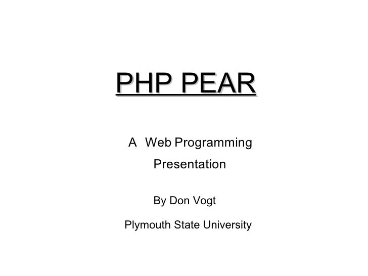 PHP PEAR A Web   Programming Presentation By Don Vogt Plymouth State University