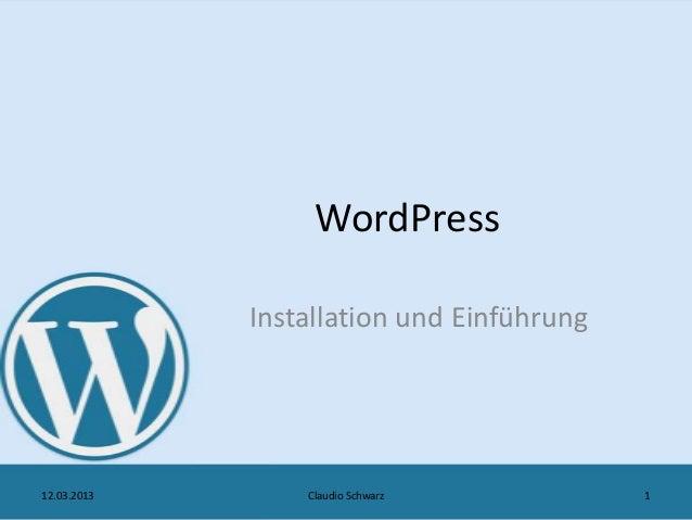 WordPress             Installation und Einführung12.03.2013       Claudio Schwarz           1
