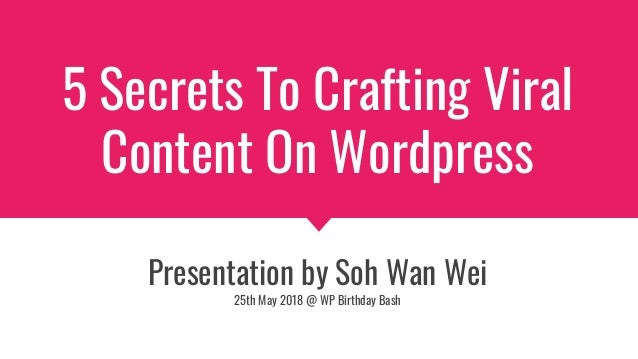 5 Secrets To Crafting Viral Content On Wordpress Presentation by Soh Wan Wei 25th May 2018 @ WP Birthday Bash