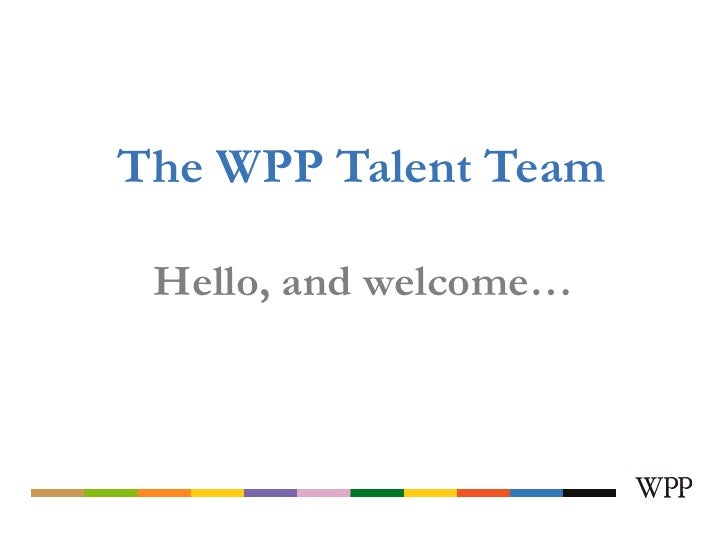 The WPP Talent Team Hello, and welcome…