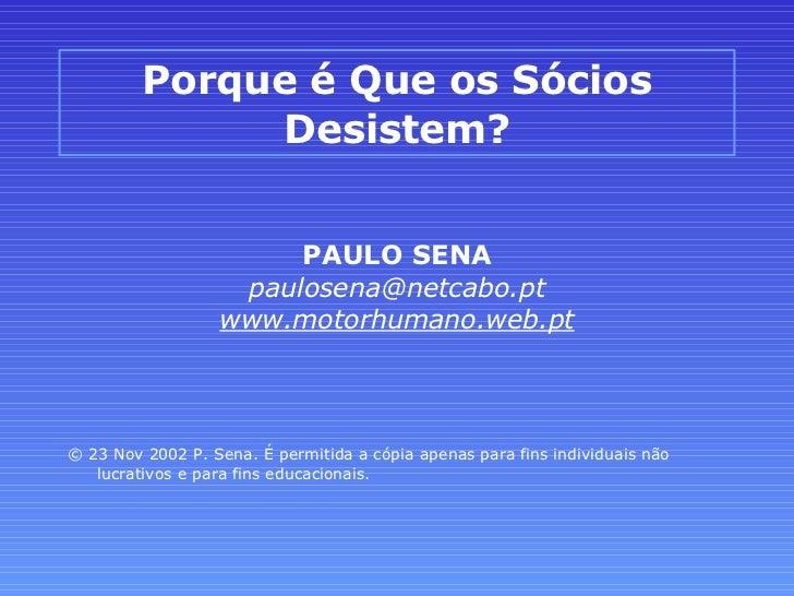 Porque é Que os Sócios Desistem? <ul><li>PAULO SENA </li></ul><ul><li>[email_address] </li></ul><ul><li>www.motorhumano.we...