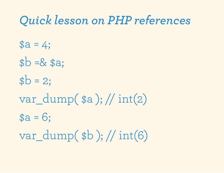 Quick lesson on PHP references$a = 4;$b =& $a;$b = 2;var_dump( $a ); // int(2)$a = 6;var_dump( $b ); // int(6)