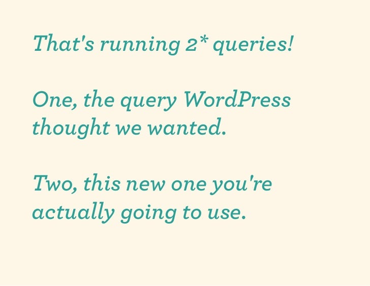 Thats running 2* queries!One, the query WordPressthought we wanted.Two, this new one youreactually going to use.