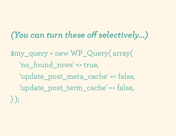 (You can turn these off selectively…)$my_query = new WP_Query( array(     no_found_rows => true,     update_post_meta_cache...