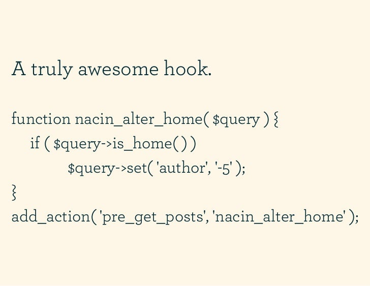 A truly awesome hook.function nacin_alter_home( $query ) {  if ( $query->is_home( ) )         $query->set( author, -5 );}a...