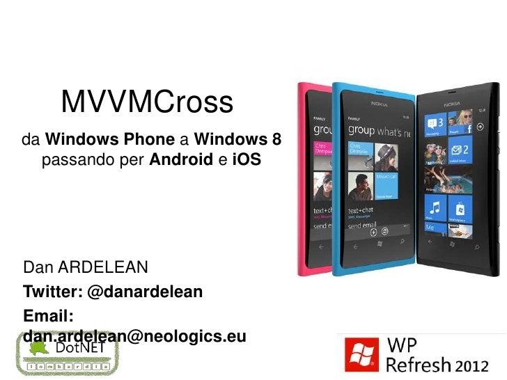 MVVMCrossda Windows Phone a Windows 8  passando per Android e iOSDan ARDELEANTwitter: @danardeleanEmail:dan.ardelean@neolo...