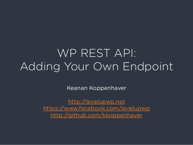 WP REST API: Adding Your Own Endpoint Keanan Koppenhaver http://levelupwp.net https://www.facebook.com/levelupwp http://gi...