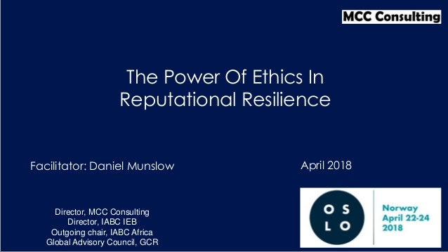 Facilitator: Daniel Munslow The Power Of Ethics In Reputational Resilience Director, MCC Consulting Director, IABC IEB Out...