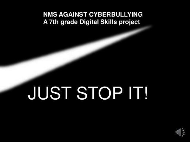 JUST STOP IT! NMS AGAINST CYBERBULLYING A 7th grade Digital Skills project