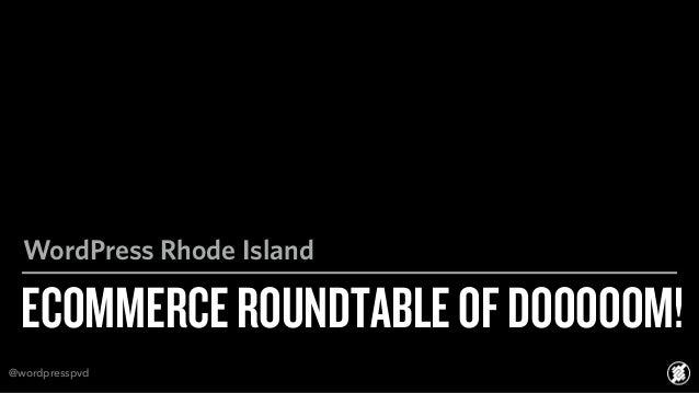 ECOMMERCEROUNDTABLEOFDOOOOOM! WordPress Rhode Island @wordpresspvd
