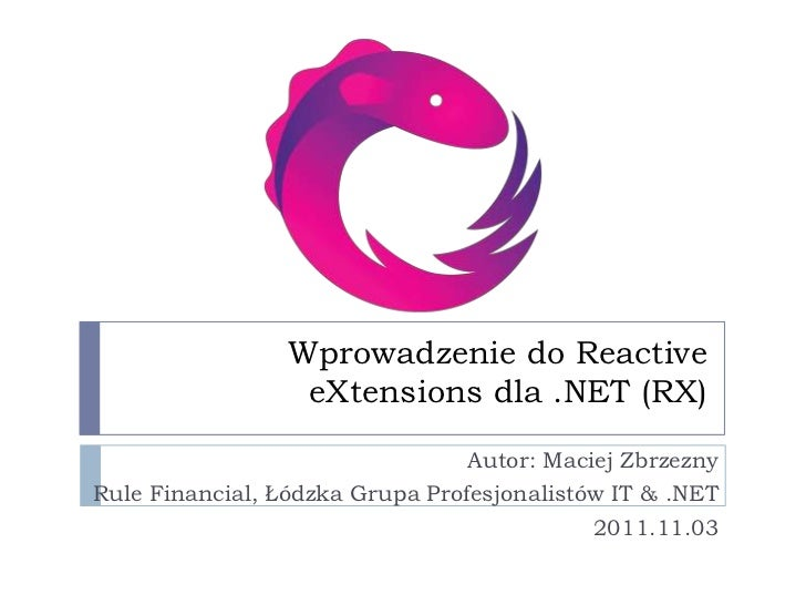 Wprowadzenie do Reactive                  eXtensions dla .NET (RX)                                 Autor: Maciej ZbrzeznyR...