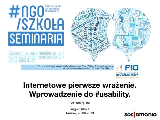 Internetowe pierwsze wrażenie. Wprowadzenie do #usability. Bartłomiej Rak #ngo /Szkoła Tarnów, 26.06.2013