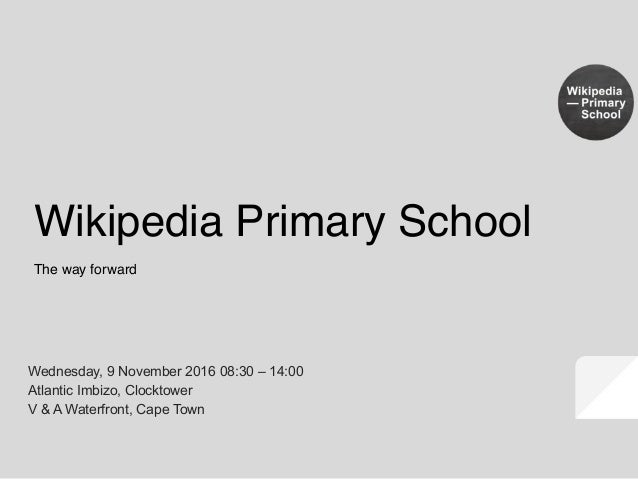 The way forward Wikipedia Primary School Wednesday, 9 November 2016 08:30 – 14:00 Atlantic Imbizo, Clocktower V & A Waterf...
