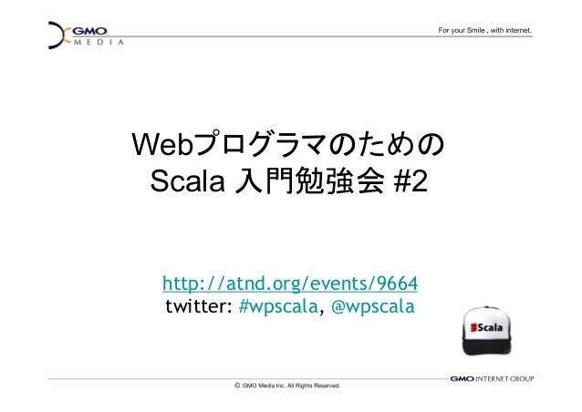 Webプログラマのための Scala 入門勉強会 #2 http://atnd.org/events/9664 twitter: #wpscala, @wpscala