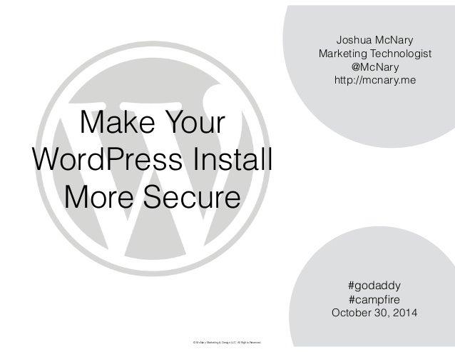 Make Your  WordPress Install  More Secure  Joshua McNary  Marketing Technologist  @McNary  http://mcnary.me  #godaddy  #ca...