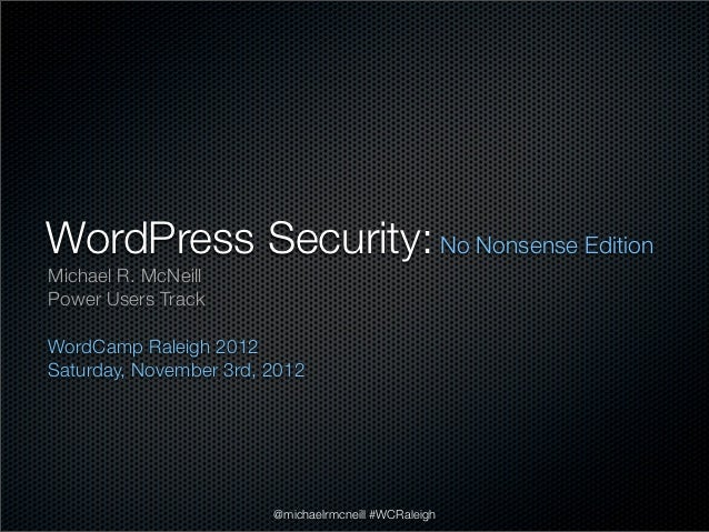 WordPress Security: No Nonsense EditionMichael R. McNeillPower Users TrackWordCamp Raleigh 2012Saturday, November 3rd, 201...